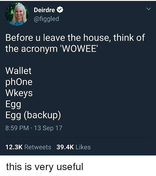 Acronym: Deirdre  @figgled  Before u leave the house, think of  the acronym 'WOWEE  Wallet  phOne  Wkeys  Egg  Egg (backup)  8:59 PM 13 Sep 17  12.3K Retweets 39.4K Likes this is very useful