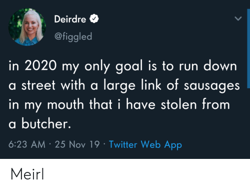 Run, Twitter, and Goal: Deirdre  @figgled  in 2020 my only goal is to run down  a street with a large link of sausages  in my mouth that i have stolen from  a butcher.  6:23 AM 25 Nov 19 Twitter Web App Meirl