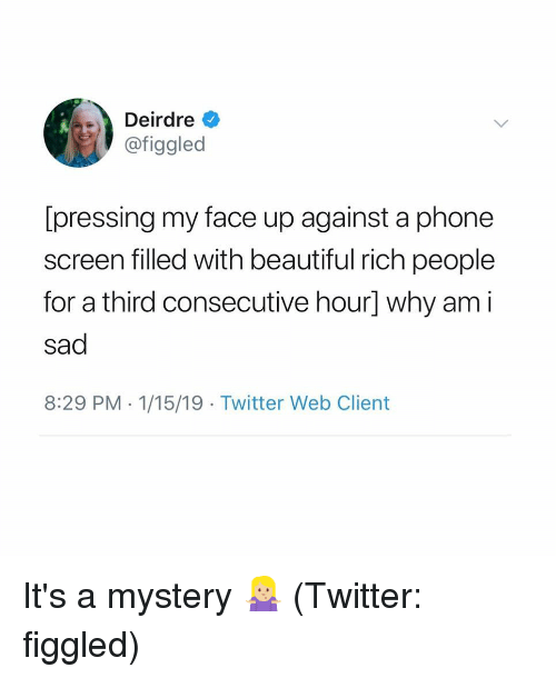 Beautiful, Phone, and Twitter: Deirdre  @figgled  [pressing my face up against a phone  screen filled with beautiful rich people  for a third consecutive hour] why am i  sad  8:29 PM 1/15/19 Twitter Web Client It's a mystery 🤷🏼‍♀️ (Twitter: figgled)