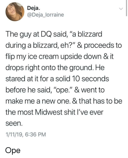 """Blizzard: Deja  @Deja_lorraine  The guy at DQ said, """"a blizzard  during a blizzard, eh?"""" & proceeds to  flip my ice cream upside down & it  drops right onto the ground. He  stared at it for a solid 10 seconds  before he said, """"ope."""" & went to  make me a new one. & that has to be  the most Midwest shit l've ever  seen  1/11/19, 6:36 PM Ope"""