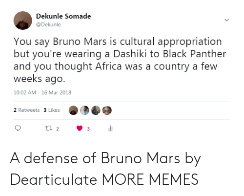 Black Panther: Dekunle Somade  @Dekunle  You say Bruno Mars is cultural appropriation  but you're wearing a Dashiki to Black Panther  and you thought Africa was a country a few  weeks ago.  10:02 AM- 16 Mar 2018  2 Retweets 3 Likes A defense of Bruno Mars by Dearticulate MORE MEMES