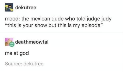 """Dude, God, and Judge Judy: dekutree  mood: the mexican dude who told judge judy  """"this is your show but this is my episode""""  deathmeowtal  me at god  Source: dekutree"""