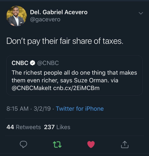 gabriel: Del. Gabriel Acevero  @gacevero  Don't pay their fair share of taxes  CNBC @CNBC  The richest people all do one thing that makes  them even richer, says Suze Orman. via  @CNBCMakelt cnb.cx/2EiMCBm  8:15 AM 3/2/19 Twitter for iPhone  44 Retweets 237 Likes