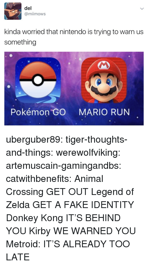 legend of zelda: del  @miimows  kinda worried that nintendo is trying to warn us  something  4  Pokémon GO MARIO RUN uberguber89:  tiger-thoughts-and-things:  werewolfviking:  artemuscain-gamingandbs:  catwithbenefits: Animal Crossing GET OUT Legend of Zelda GET A FAKE IDENTITY  Donkey Kong IT'S BEHIND YOU   Kirby WE WARNED YOU   Metroid: IT'S ALREADY TOO LATE