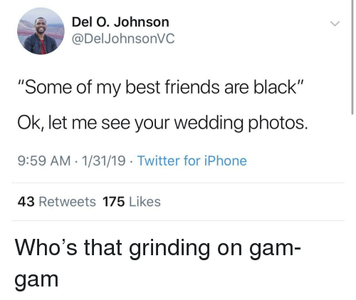 """Friends, Iphone, and Twitter: Del O. Johnson  @DelJohnsonVC  """"Some of my best friends are black""""  Ok, let me see your wedding photos.  9:59 AM 1/31/19 Twitter for iPhone  43 Retweets 175 Likes Who's that grinding on gam-gam"""