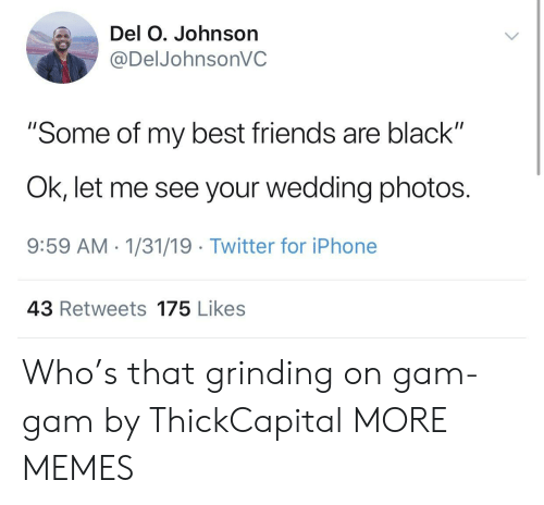 """grinding: Del O. Johnson  @DelJohnsonVC  """"Some of my best friends are black""""  Ok, let me see your wedding photos.  9:59 AM 1/31/19 Twitter for iPhone  43 Retweets 175 Likes Who's that grinding on gam-gam by ThickCapital MORE MEMES"""