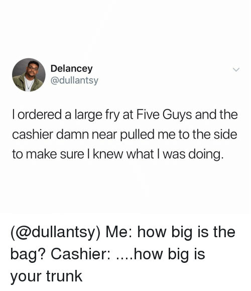 Dank Memes, How, and Five Guys: Delancey  @dullantsy  l ordered a large fry at Five Guys and the  cashier damn near pulled me to the side  to make sure l knew what I was doing (@dullantsy) Me: how big is the bag? Cashier: ....how big is your trunk
