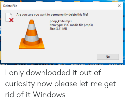 Permanently Delete: Delete File  Are you sure you want to permanently delete this file?  poop_knife.mp3  Item type: VLC media file (.mp3)  Size: 3.41 MB  No  DACDC  DOC FIA Rocalut  DID TRC  Manc Crro  CnoalhIRE  X I only downloaded it out of curiosity now please let me get rid of it Windows