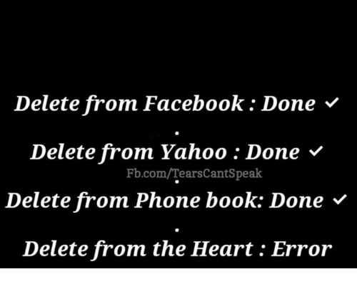 phone book: Delete from Facebook: Done '  Delete from Yahoo : Done v  Delete from Phone book: Done V  Delete from the Heart: Error  Fb.com/TearsCantSpeak