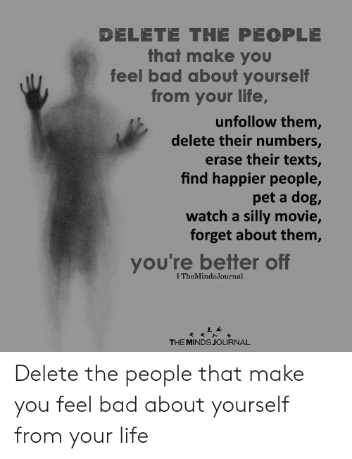Bad, Life, and Movie: DELETE THE PEOPLE  that make you  feel bad about yourself  from your life,  unfollow them,  delete their numbers,  erase their texts,  find happier people,  pet a dog,  watch a silly movie,  forget about them,  you're better off  ITheMinds.Journal  THE MINDS JOURNAL Delete the people that make you feel bad about yourself from your life