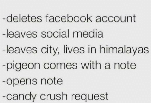 Candy Crush: -deletes facebook account  -leaves social media  -leaves city, lives in himalayas  -pigeon comes with a note  -opens note  -candy crush request