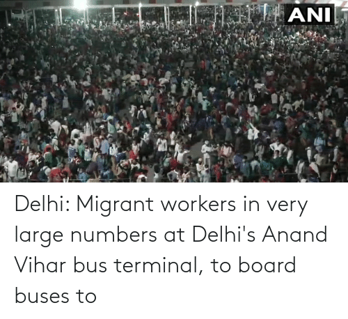 Migrant: Delhi: Migrant workers in very large numbers at Delhi's Anand Vihar bus terminal, to board buses to