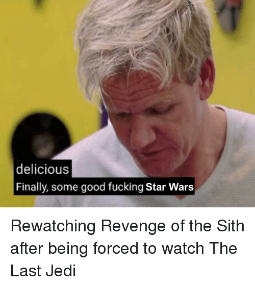 The Sith: delicious  Finally, some good fucking Star Wars Rewatching Revenge of the Sith after being forced to watch The Last Jedi