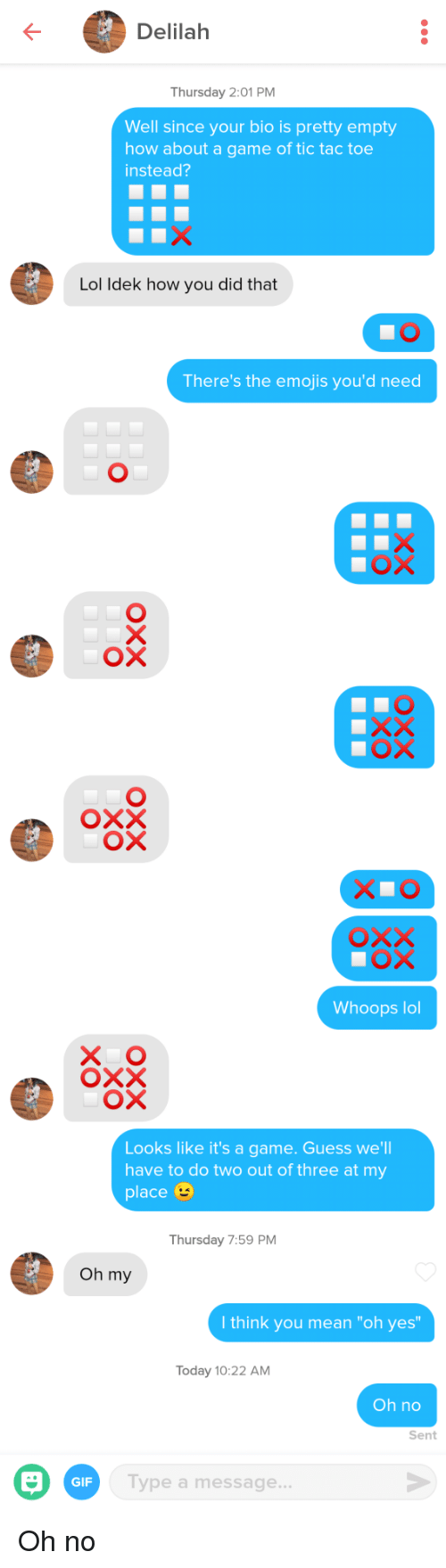 """The Emojis: Delilah  Thursday 2:01 PM  Well since your bio is pretty empty  how about a game of tic tac toe  instead?  Lol ldek how you did that  There's the emojis you'd need  ох  Whoops lol  X O  Looks like it's a game. Guess we'll  have to do two out of three at my  place  Thursday 7:59 PM  Oh my  I think you mean """"oh yes  Today 10:22 AM  Oh no  Sent  GIF  Type a message Oh no"""