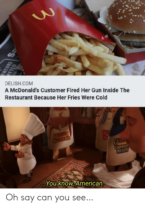 ribs: DELISH.COM  A McDonald's Customer Fired Her Gun Inside The  Restaurant Because Her Fries Were Cold  GUSTEAL S  BBO DIPN RIBS  GUS  BU  GUS  CHOPSOCK  POCKETS  You know, American.  ATURE  AFTED  OTOS Oh say can you see…