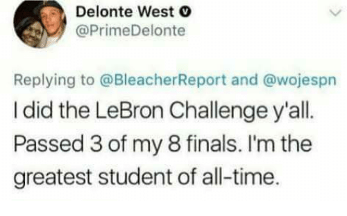 Delonte West: Delonte West C  @PrimeDelonte  Replying to @BleacherReport and @wojespn  I did the LeBron Challenge y'all  Passed 3 of my 8 finals. I'm the  greatest student of all-time.