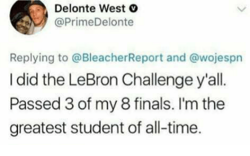 Delonte West: Delonte West  @PrimeDelonte  Replying to @BleacherReport and @wojespn  I did the LeBron Challenge y'all  Passed 3 of my 8 finals. I'm the  greatest student of all-time.