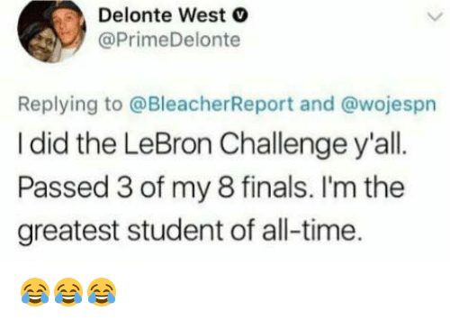 Delonte West: Delonte West  @PrimeDelonte  Replying to @BleacherReport and @wojespn  I did the LeBron Challenge y'all  Passed 3 of my 8 finals. I'm the  greatest student of all-time 😂😂😂