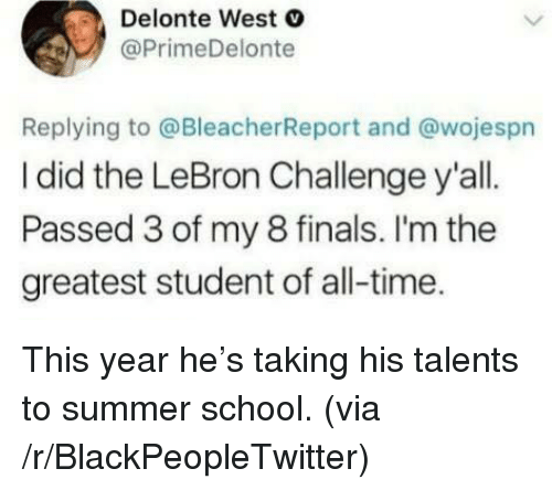 Delonte West: Delonte West  @PrimeDelonte  Replying to @BleacherReport and @wojespn  I did the LeBron Challenge y'all.  Passed 3 of my 8 finals. I'm the  greatest student of all-time <p>This year he&rsquo;s taking his talents to summer school. (via /r/BlackPeopleTwitter)</p>