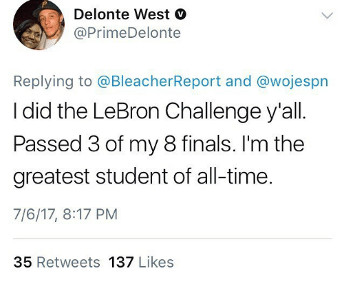 Delonte West: Delonte West V  @PrimeDelonte  Replying to @BleacherReport and @wojespn  I did the LeBron Challenge y'all  Passed 3 of my 8 finals. I'm the  greatest student of all-time.  7/6/17, 8:17 PM  35 Retweets 137 Likes