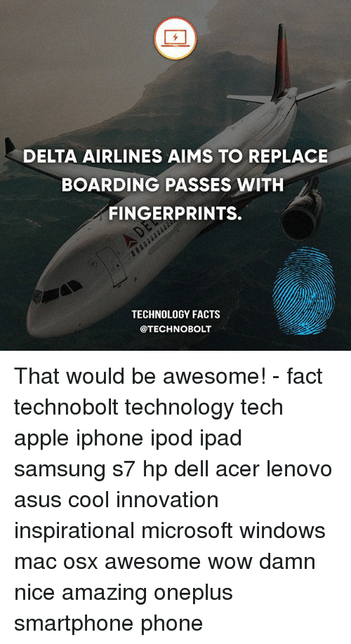 acer: DELTA AIRLINES AIMS TO REPLACE  BOARDING PASSES WITH  FINGERPRINTS.  TECHNOLOGY FACTS  @TECHNOBOLT That would be awesome! - fact technobolt technology tech apple iphone ipod ipad samsung s7 hp dell acer lenovo asus cool innovation inspirational microsoft windows mac osx awesome wow damn nice amazing oneplus smartphone phone