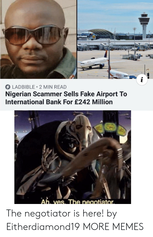 nigerian: &DELTA  i  LADBIBLE 2 MIN READ  Nigerian Scammer Sells Fake Airport To  International Bank For £242 Million  Ah, ves. The negotiator The negotiator is here! by Eitherdiamond19 MORE MEMES