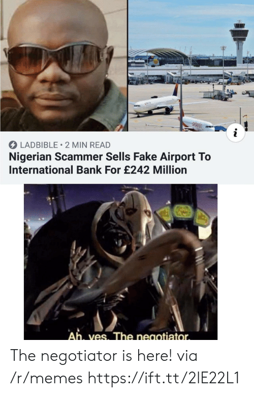 nigerian: &DELTA  i  LADBIBLE 2 MIN READ  Nigerian Scammer Sells Fake Airport To  International Bank For £242 Million  Ah, ves. The negotiator The negotiator is here! via /r/memes https://ift.tt/2lE22L1