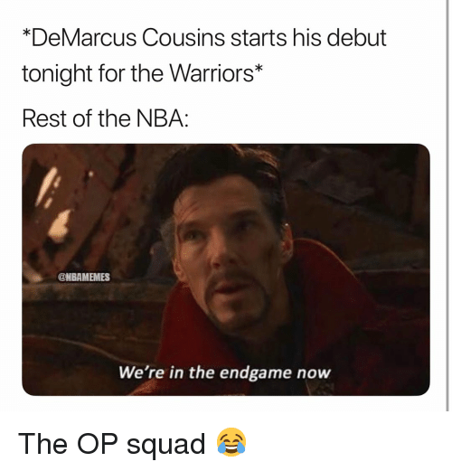 DeMarcus Cousins: *DeMarcus Cousins starts his debut  tonight for the Warriors*  Rest of the NBA:  @NBAMEMES  We're in the endgame now The OP squad 😂