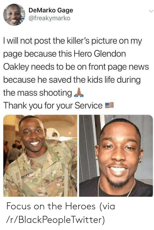 killers: DeMarko Gage  @freakymarko  I will not post the killer's picture on my  page because this Hero Glendon  Oakley needs to be on front page news  because he saved the kids life during  the mass shooting  Thank you for your Service  CRLEY Focus on the Heroes (via /r/BlackPeopleTwitter)