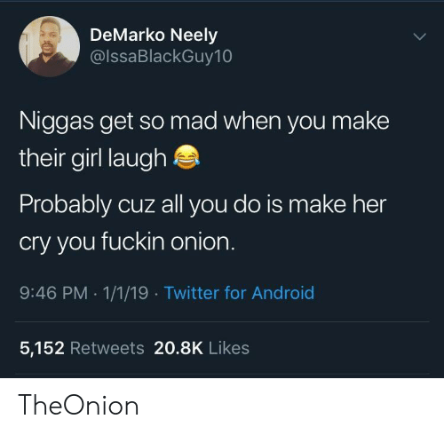 Android, Twitter, and Girl: DeMarko Neely  @lssaBlackGuy10  Niggas get so mad when you make  their girl laugh  Probably cuz all you do is make her  cry you fuckin onion  9:46 PM 1/1/19 Twitter for Android  5,152 Retweets 20.8K Likes TheOnion