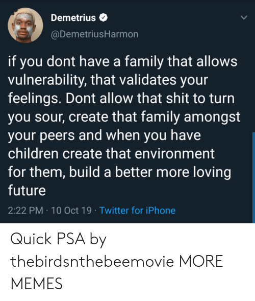 Children, Dank, and Family: Demetrius  @DemetriusHarmon  if you dont have a family that allows  vulnerability, that validates your  feelings. Dont allow that shit to turn  you sour, create that family amongst  your peers and when you have  children create that environment  for them, build a better more loving  future  2:22 PM 10 Oct 19 Twitter for iPhone Quick PSA by thebirdsnthebeemovie MORE MEMES
