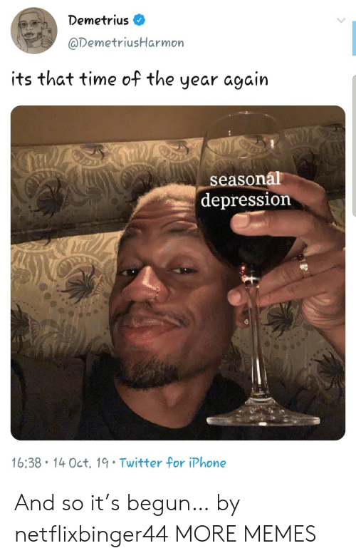 Begun: Demetrius  @DemetriusHarmon  its that time of the  year again  LS  seasonal  depression  16:38 14 Oct. 19 Twitter for iPhone And so it's begun… by netflixbinger44 MORE MEMES