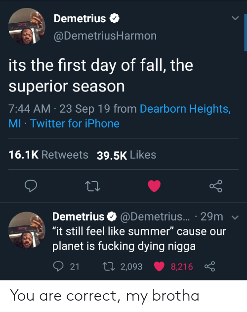 "Heights: Demetrius  @DemetriusHarmon  its the first day of fall, the  superior season  7:44 AM 23 Sep 19 from Dearborn Heights,  MI Twitter for iPhone  16.1K Retweets  39.5K Likes  Demetrius @Demetrius... 29m  ""it still feel like summer"" cause our  planet is fucking dying nigga  t 2,093  21  8,216 You are correct, my brotha"