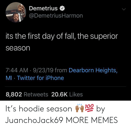 Heights: Demetrius  @DemetriusHarmon  its the first day of fall, the superior  season  7:44 AM 9/23/19 from Dearborn Heights,  MI Twitter for iPhone  8,802 Retweets 20.6K Likes It's hoodie season ??? by JuanchoJack69 MORE MEMES