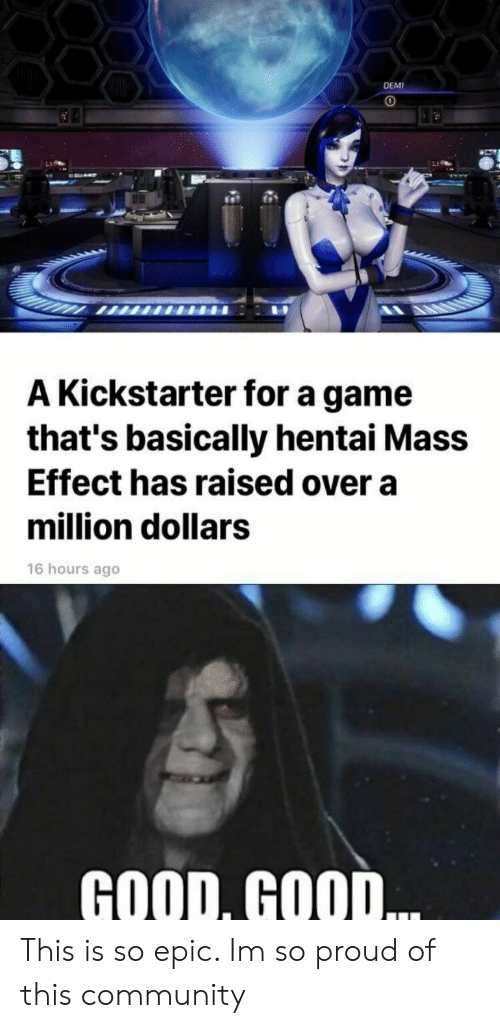 M So: DEMI  A Kickstarter for a game  that's basically hentai Mass  Effect has raised over a  million dollars  16 hours ago  GOOD, GOOD This is so epic. Im so proud of this community