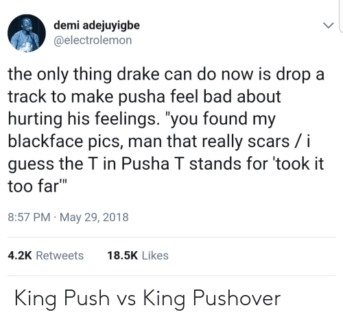 "Bad, Drake, and Pusha T.: demi adejuyigbe  @electrolemon  the only thing drake can do now is dropa  track to make pusha feel bad about  hurting his feelings. ""you found my  blackface pics, man that really scars /i  guess the T in Pusha T stands for took it  too far""  8:57 PM May 29, 2018  4.2K Retweets18.5K Likes King Push vs King Pushover"