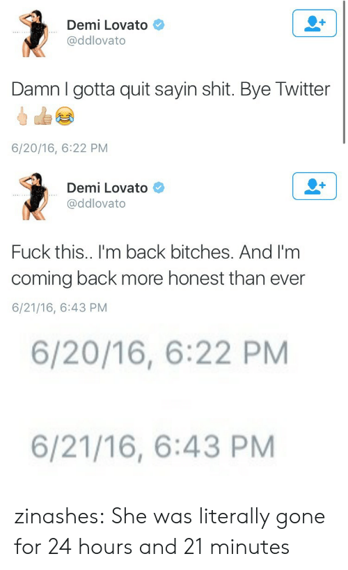 Demi Lovato, Shit, and Target: Demi Lovato  @ddlovato  Damn I gotta quit sayin shit. Bye Twitter  6/20/16, 6:22 PM   Demi Lovato  @ddlovato  Fuck this.. I'm back bitches. And I'm  coming back more honest than ever  6/21/16, 6:43 PM   6/20/16, 6:22 PM   6/21/16, 6:43 PM zinashes:  She was literally gone for 24 hours and 21 minutes