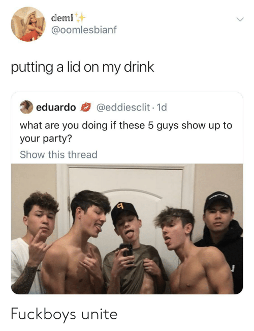 demi: demi  @oomlesbianf  putting a lid on my drink  @eddiesclit 1d  eduardo  what are you doing if these 5 guys show up to  your party?  Show this thread Fuckboys unite