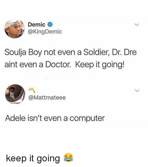Dr. Dre: Demic  @KingDemic  Soulja Boy not even a Soldier, Dr. Dre  aint even a Doctor. Keep it going!  @Mattmateee  Adele isn't even a computer keep it going 😂