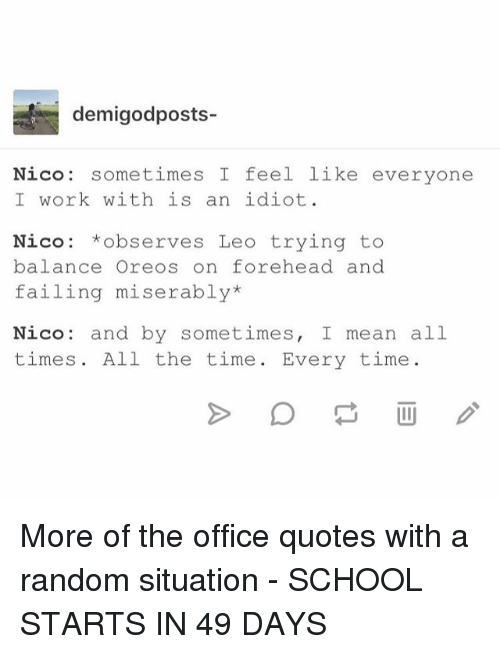 the office quotes: demigodposts-  Nico: sometimes I feel like everyone  I work with is an idiot  Nico: *observes Leo trying to  balance Oreos on forehead and  failing miserably*  Nico: and by sometimes, I mean all  times. All the time. Every time More of the office quotes with a random situation - SCHOOL STARTS IN 49 DAYS