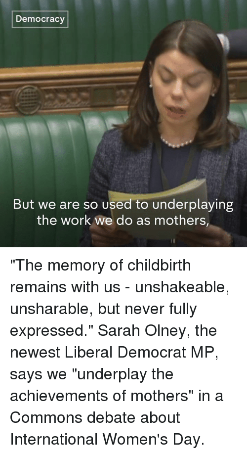 "Olney: Democracy  But we are so used to underplaying  the work we do as mothers, ""The memory of childbirth remains with us - unshakeable, unsharable, but never fully expressed.""  Sarah Olney, the newest Liberal Democrat MP, says we ""underplay the achievements of mothers"" in a Commons debate about International Women's Day."