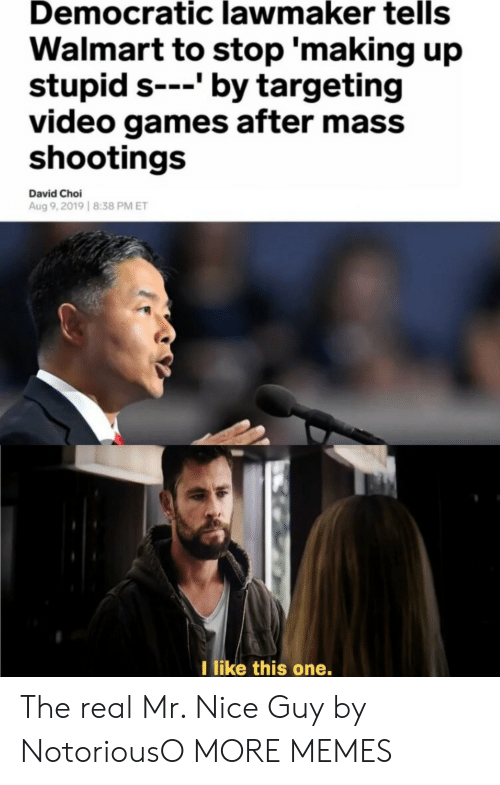 Dank, Memes, and Target: Democratic lawmaker tells  Walmart to stop 'making up  stupid s---' by targeting  video games after mass  shootings  David Choi  Aug 9,2019 8:38 PM ET  I like this one. The real Mr. Nice Guy by NotoriousO MORE MEMES