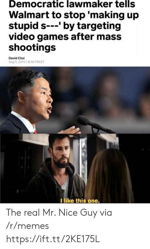 Memes, Video Games, and Walmart: Democratic lawmaker tells  Walmart to stop 'making up  stupid s---' by targeting  video games after mass  shootings  David Choi  Aug 9,2019 8:38 PM ET  I like this one. The real Mr. Nice Guy via /r/memes https://ift.tt/2KE175L