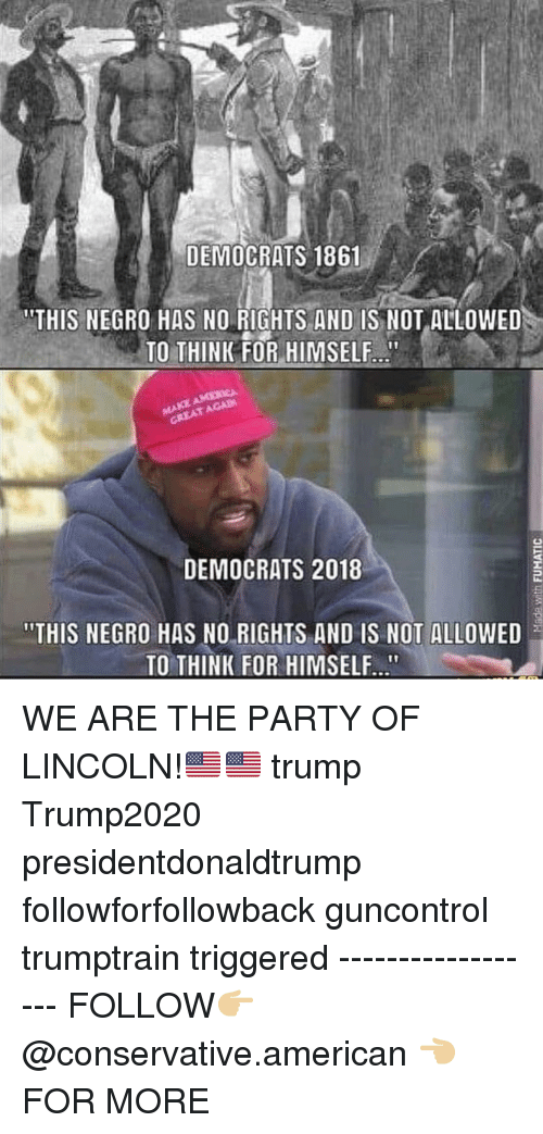 "Memes, Party, and American: DEMOCRATS 1861  ""THIS NEGRO HAS NO RIGHTS AND IS NOT ALLOWED  TO THINK FOR HIMSELF  GREAT AGAD  DEMOCRATS 2018  ""THIS NEGRO HAS NO RIGHTS AND IS NOT ALLOWED  TO THINK FOR HIMSELF WE ARE THE PARTY OF LINCOLN!🇺🇸🇺🇸 trump Trump2020 presidentdonaldtrump followforfollowback guncontrol trumptrain triggered ------------------ FOLLOW👉🏼 @conservative.american 👈🏼 FOR MORE"