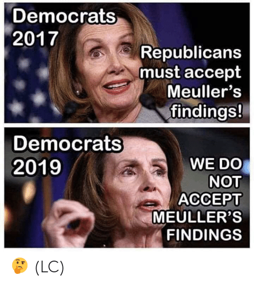 Memes, 🤖, and Accept: Democrats  2017  Republicans  must accept  Meuller's  findings!  Democrats  WE DO  NOT  ACCEPT  MEULLER'S  FINDINGS  2019 🤔 (LC)
