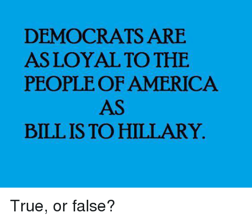 America, Memes, and True: DEMOCRATS ARE  ASLOYAL TO THE  PEOPLE OF AMERICA  AS  BILL IS TO HILLARY. True, or false?