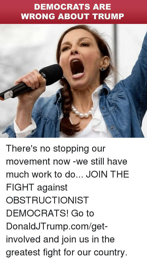 Work, Trump, and Fight: DEMOCRATS ARE  WRONG ABOUT TRUMP There's no stopping our movement now -we still have much work to do... JOIN THE FIGHT against OBSTRUCTIONIST DEMOCRATS! Go to DonaldJTrump.com/get-involved and join us in the greatest fight for our country.