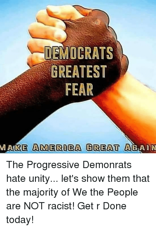 Memes, Progressive, and Today: DEMOCRATS  GREATEST  FEAR  MAKE AMEROGA GREAT AGAIN The Progressive Demonrats hate unity... let's show them that the majority of We the People are NOT racist! Get r Done today!