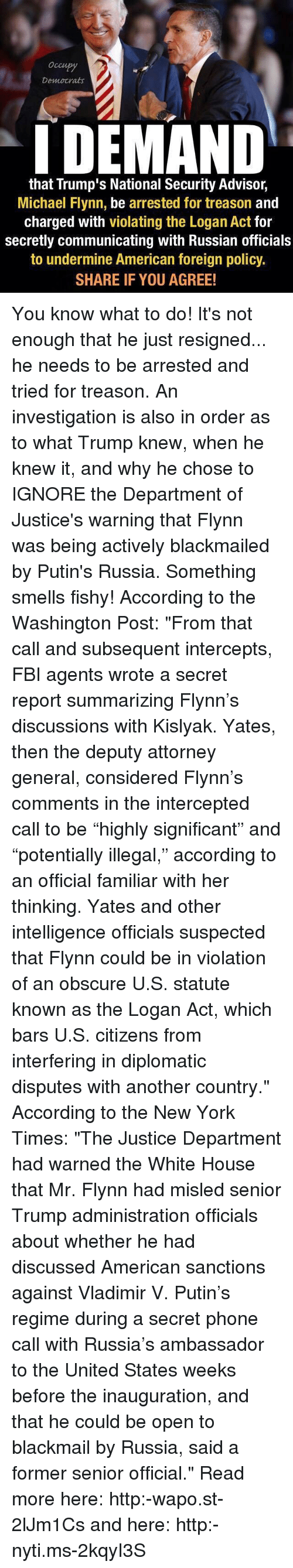 """accordance: Democrats  I DEMAND  that Trump's National Security Advisor,  Michael Flynn, be arrested for treason  and  charged with violating the Logan Act for  secretly communicating with Russian officials  to undermine American foreign policy.  SHARE IF YOU AGREE! You know what to do! It's not enough that he just resigned... he needs to be arrested and tried for treason. An investigation is also in order as to what Trump knew, when he knew it, and why he chose to IGNORE the Department of Justice's warning that Flynn was being actively blackmailed by Putin's Russia. Something smells fishy! According to the Washington Post: """"From that call and subsequent intercepts, FBI agents wrote a secret report summarizing Flynn's discussions with Kislyak. Yates, then the deputy attorney general, considered Flynn's comments in the intercepted call to be """"highly significant"""" and """"potentially illegal,"""" according to an official familiar with her thinking. Yates and other intelligence officials suspected that Flynn could be in violation of an obscure U.S. statute known as the Logan Act, which bars U.S. citizens from interfering in diplomatic disputes with another country."""" According to the New York Times: """"The Justice Department had warned the White House that Mr. Flynn had misled senior Trump administration officials about whether he had discussed American sanctions against Vladimir V. Putin's regime during a secret phone call with Russia's ambassador to the United States weeks before the inauguration, and that he could be open to blackmail by Russia, said a former senior official."""" Read more here: http:-wapo.st-2lJm1Cs and here: http:-nyti.ms-2kqyI3S"""