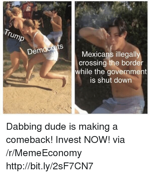 dabbing: Democrats  Mexicans illegally  crossing the border  while the government  is shut down Dabbing dude is making a comeback! Invest NOW! via /r/MemeEconomy http://bit.ly/2sF7CN7